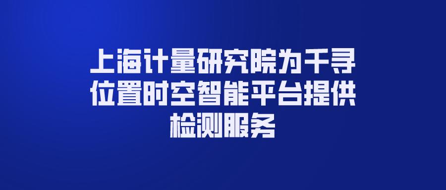 上海计量研究院为千寻位置时空智能平台提供检测服务