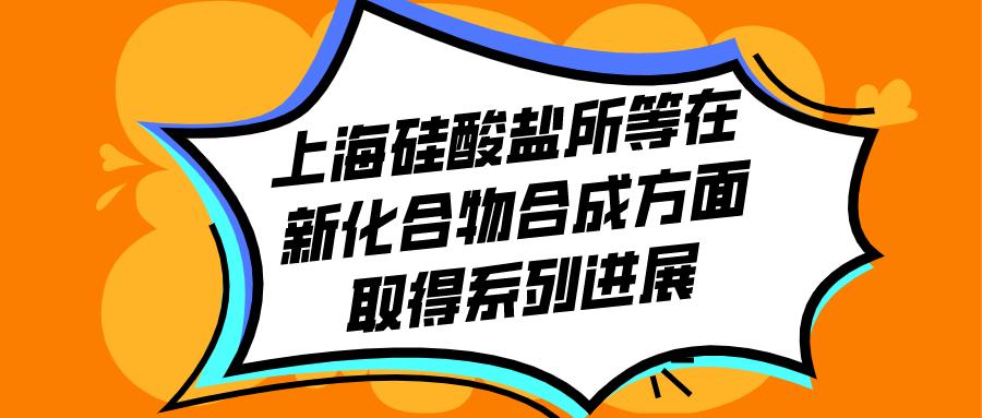 上海硅酸盐所等在新化合物合成方面取得系列进展