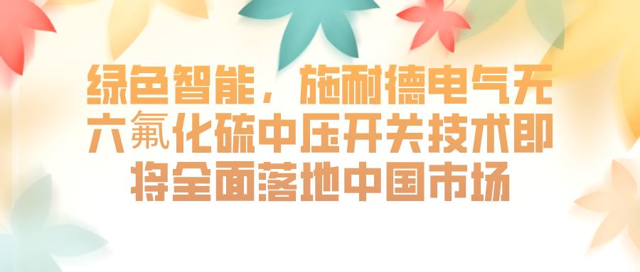 施耐德电气无六氟化硫中压开关技术将全面落地中国市场